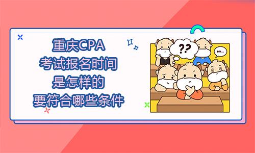 2021年重庆CPA考试报名时间是怎样的?要符合哪些条件?