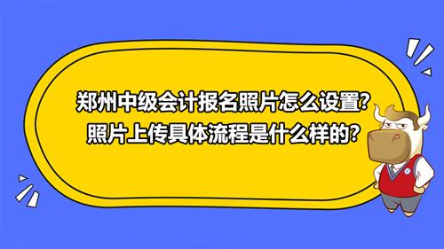 2021郑州中级会计报名照片怎么设置?照片上传具体流程是什么样的?