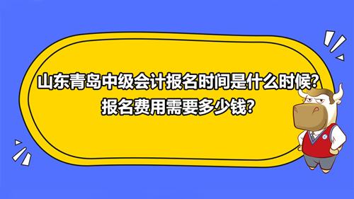 2021山东青岛中级会计报名时间是什么时候?报名费用需要多少钱?