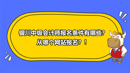 2021银川中级会计师报名条件有哪些?从哪个网站报名?