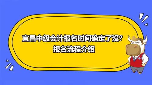 宜昌2021中级会计报名时间确定了没?报名流程介绍