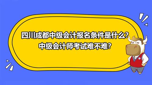 2021四川成都中级会计报名条件是什么?中级会计师考试难不难?