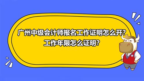 广州2021中级会计师报名工作证明怎么开?工作年限怎么证明?