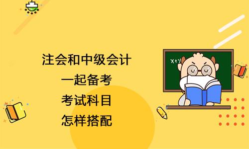 注会和中级会计一起备考,考试科目怎样搭配?