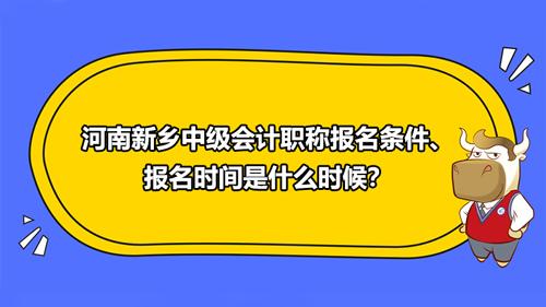 2021河南新乡中级会计职称报名条件、报名时间是什么时候?