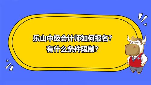 2021乐山中级会计师如何报名?有什么条件限制?
