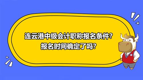 2021连云港中级会计职称报名条件?报名时间确定了吗?
