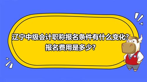 2021辽宁中级会计职称报名条件有什么变化?报名费用是多少?