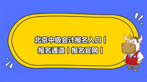 北京2021中级会计报名入口丨报名通道丨报名官网丨