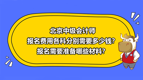 北京2021中级会计师报名费用各科分别需要多少钱?报名需要准备哪些材料?