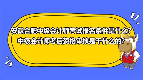 安徽合肥2021中级会计师考试报名条件是什么?中级会计师考后资格审核是干什...