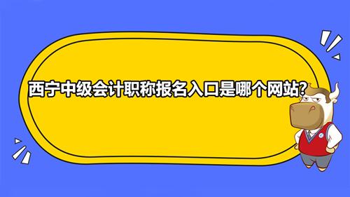 2021西宁中级会计职称报名入口是哪个网站?
