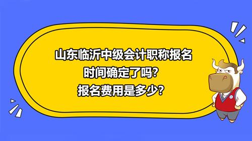 2021山东临沂中级会计职称报名时间确定了吗?报名费用是多少?