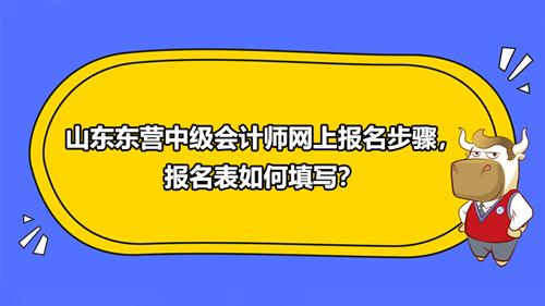 2021山东东营中级会计师网上报名步骤,报名表如何填写?