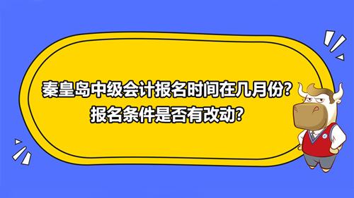 秦皇岛2021年中级会计报名时间在几月份?报名条件是否有改动?