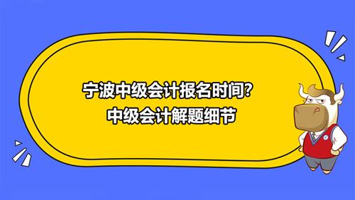 宁波中级会计报名时间2021?中级会计解题细节