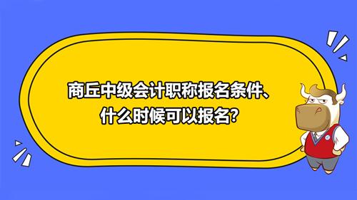 2021商丘中级会计职称报名条件、什么时候可以报名?