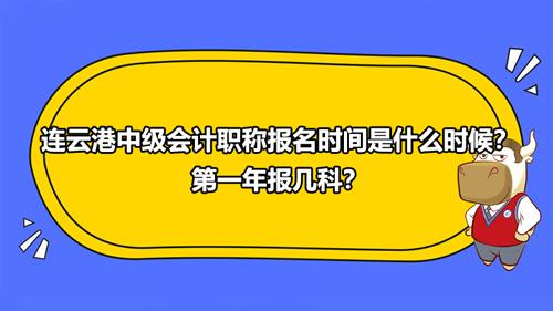 2021连云港中级会计职称报名时间是什么时候?第一年报几科?