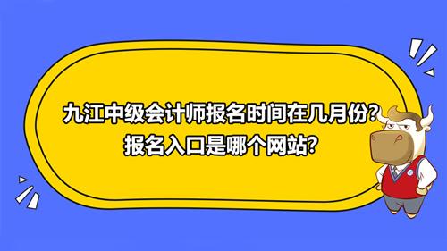 2021九江中级会计师报名时间在几月份?报名入口是哪个网站?