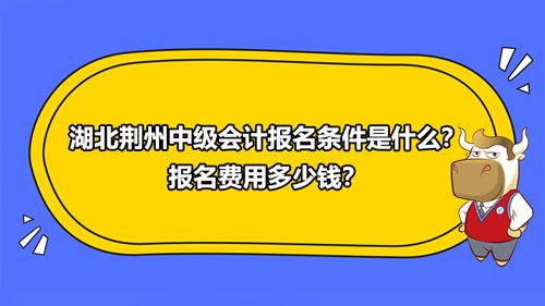 2021湖北荆州中级会计报名条件是什么?报名费用多少钱?