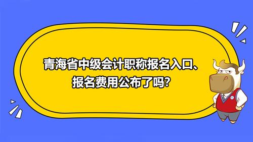 2021青海省中级会计职称报名入口、报名费用公布了吗?