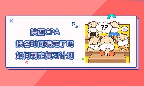 2021年陕西CPA报名时间确定了吗?如何制定复习计划?