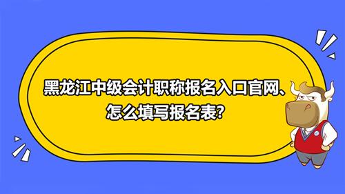 2021黑龍江中級會計職稱報名入口官網、怎么填寫報名表?