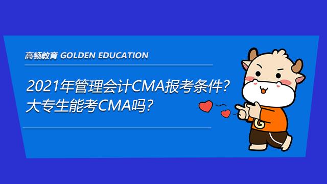 2021年管理会计CMA报考条件?大专生能考CMA吗?