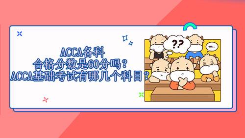 2021年ACCA各科合格分数是60分吗?ACCA基础考试有哪几个科目?