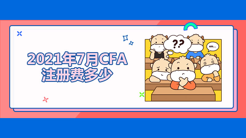 2021年7月CFA注册费多少?CFA考试怎样能少交报名费?