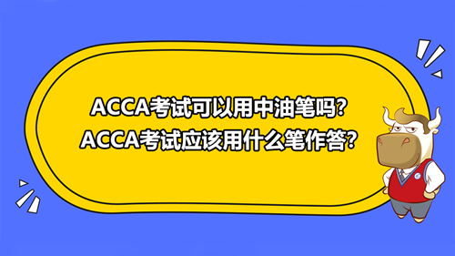 ACCA考试可以用中油笔吗?ACCA考试应该用什么笔作答?