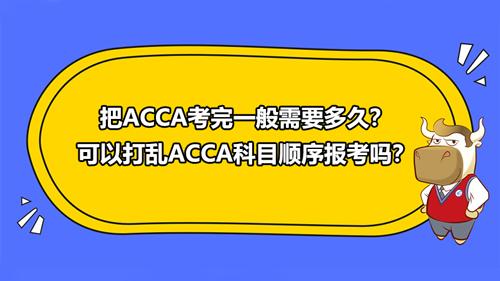 把ACCA考完一般需要多久?可以打乱ACCA科目顺序报考吗?