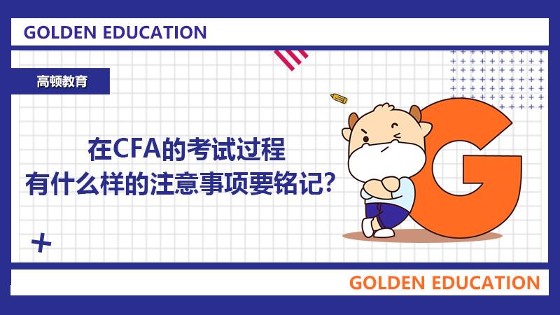 在CFA的考试过程有什么样的注意事项要铭记?