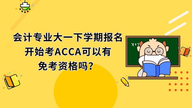 会计专业大一下学期报名开始考ACCA可以有免考资格吗?