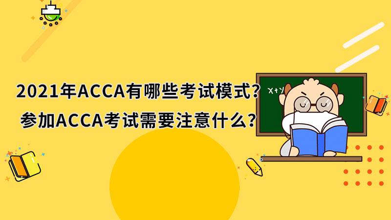2021年ACCA有哪些考试模式?参加ACCA考试需要注意什么?