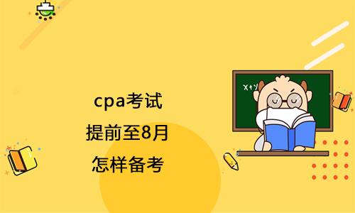 2021年cpa考试提前至8月,怎样备考?