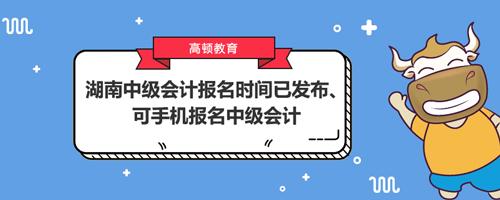 湖南2021年中级会计报名时间已发布、可手机报名中级会计