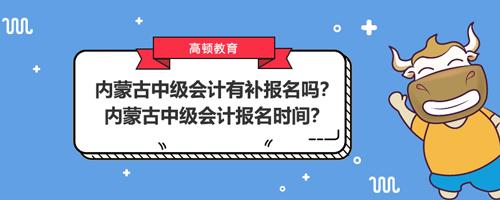 2021内蒙古中级会计有补报名吗?内蒙古中级会计报名时间?
