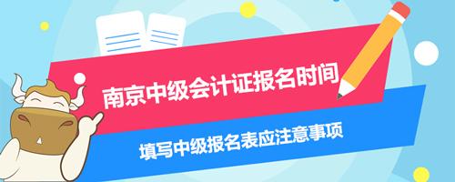 南京中级会计证报名时间2021、填写中级报名表应注意事项