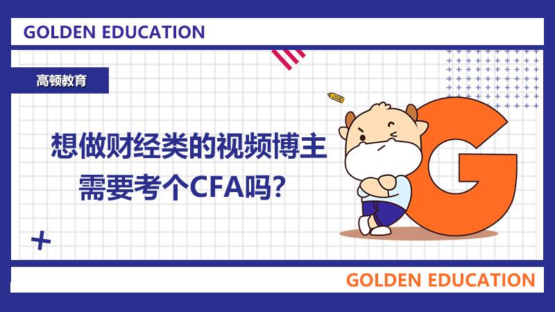 高顿教育:想做财经类的视频博主,需要考个CFA吗?