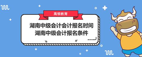 湖南中级会计会计报名时间2021、湖南中级会计报名条件