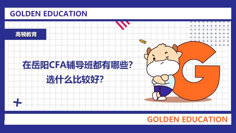 在岳陽CFA輔導班都有哪些?選什么比較好?