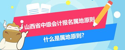 2021山西省中级会计报名属地原则、什么是属地原则?