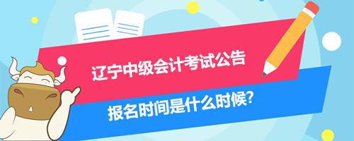 2021辽宁中级会计考试公告、报名时间是什么时候?