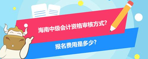 2021海南中级会计资格审核方式?报名费用是多少?