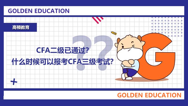CFA二级已通过?什么时候可以报考CFA三级考试?