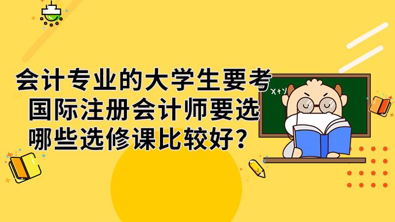 会计专业的大学生要考国际注册会计师要选哪些选修课比较好?