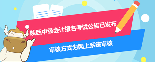 2021年陕西中级会计报名考试公告已发布、审核方式为网上系统审核