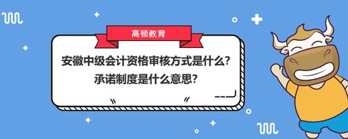 2021安徽中级会计资格审核方式是什么?承诺制度是什么意思?