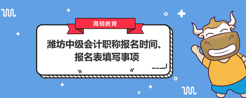 2021潍坊中级会计职称报名时间、报名表填写事项
